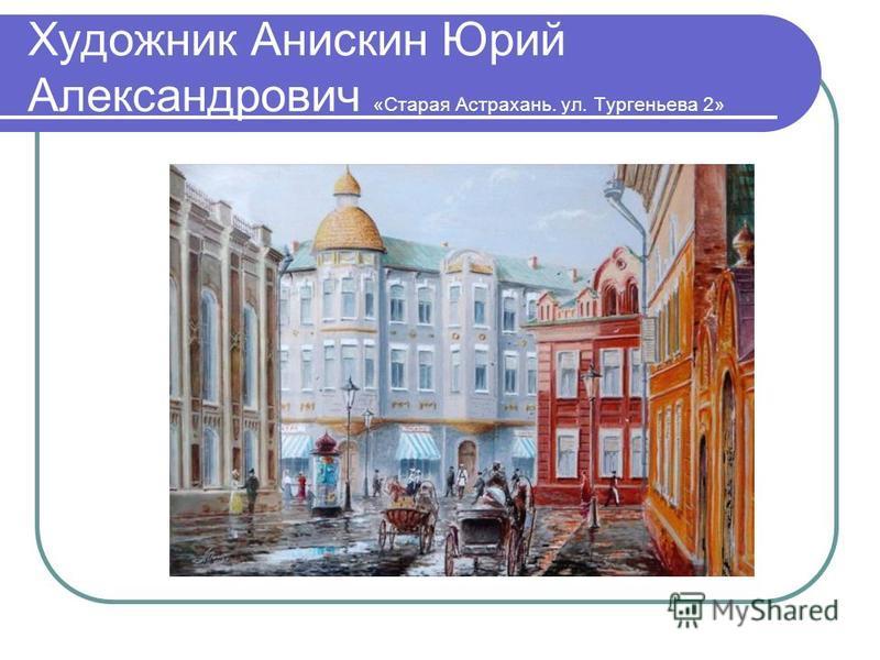Художник Анискин Юрий Александрович «Старая Астрахань. ул. Тургеньева 2»