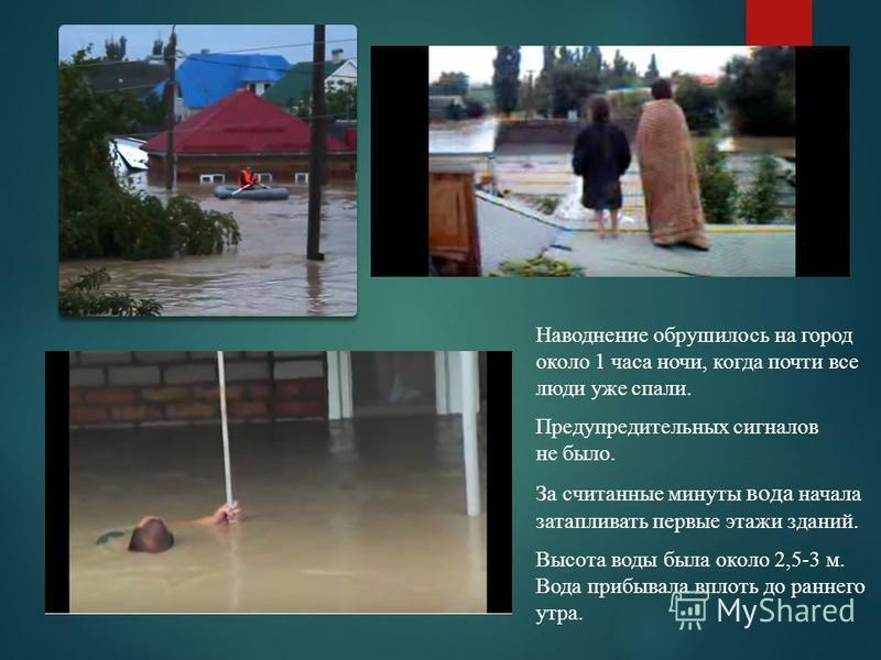 Наводнение обрушилось на город около 1 часа ночи, когда почти все люди уже спали. Предупредительных сигналов не было. За считанные минуты вода начала затапливать первые этажи зданий. Высота воды была около 2,5-3 м. Вода прибывала вплоть до раннего ут