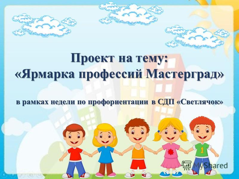 Проект на тему: «Ярмарка профессий Мастерград» в рамках недели по профориентации в СДП «Светлячок»