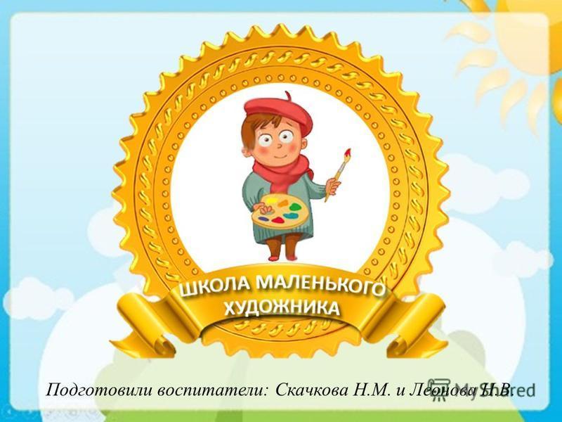Подготовили воспитатели: Скачкова Н.М. и Леонова Н.В.
