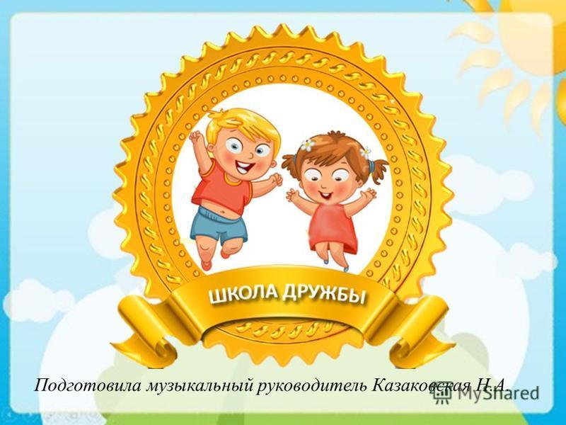 Подготовила музыкальный руководитель Казаковская Н.А.