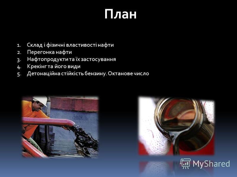 План 1. Склад і фізичні властивості нафти 2. Перегонка нафти 3. Нафтопродукти та їх застосування 4. Крекінг та його види 5. Детонаційна стійкість бензину. Октанове число
