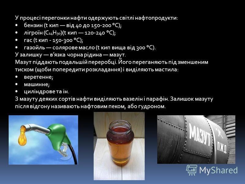У процесі перегонки нафти одержують світлі нафтопродукти: бензин (t кип від 40 до 150-200 °С); лігроїн (С 14 Н 30 )(t кип 120-240 °С); гас (t кип - 150-300 °С); газойль солярове масло (t кип вища від 300 °С). У залишку вязка чорна рідина мазут. Мазут