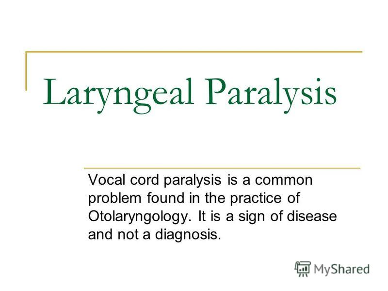 Laryngeal Paralysis Vocal cord paralysis is a common problem found in the practice of Otolaryngology. It is a sign of disease and not a diagnosis.