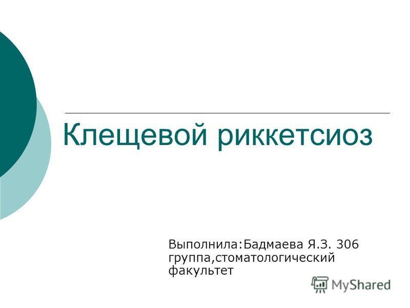 Клещевой риккетсиоз Выполнила:Бадмаева Я.З. 306 группа,стоматологический факультет