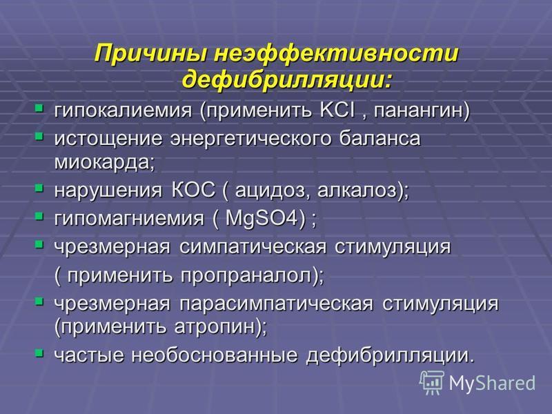 Причины неэффективности дефибрилляции: гипокалиемия (применить KCI, панангин) гипокалиемия (применить KCI, панангин) истощение энергетического баланса миокарда; истощение энергетического баланса миокарда; нарушения КОС ( ацидоз, алкалоз); нарушения К