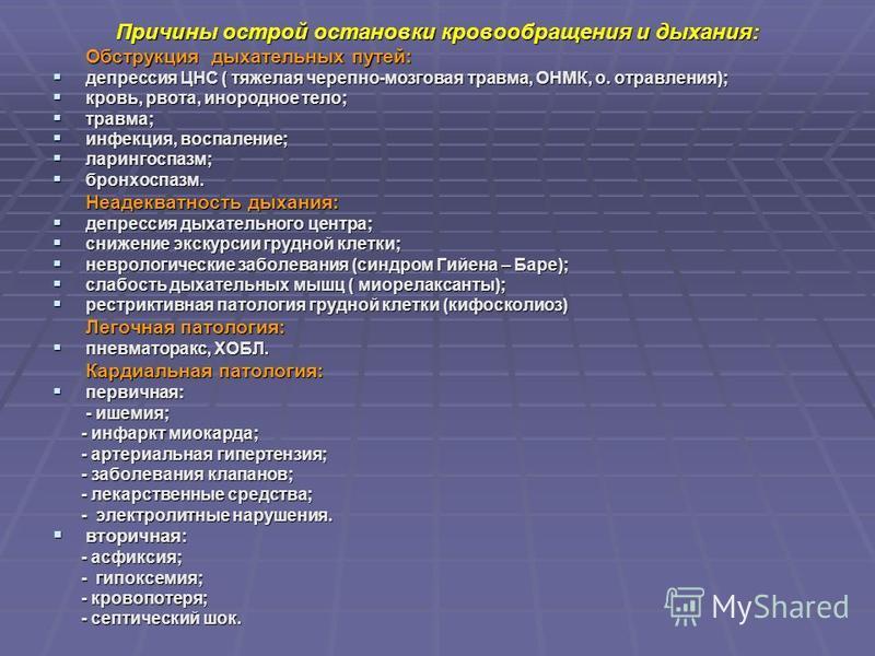 Причины острой остановки кровообращения и дыхания: Обструкция дыхательных путей: депрессия ЦНС ( тяжелая черепно-мозговая травма, ОНМК, о. отравления); депрессия ЦНС ( тяжелая черепно-мозговая травма, ОНМК, о. отравления); кровь, рвота, инородное тел