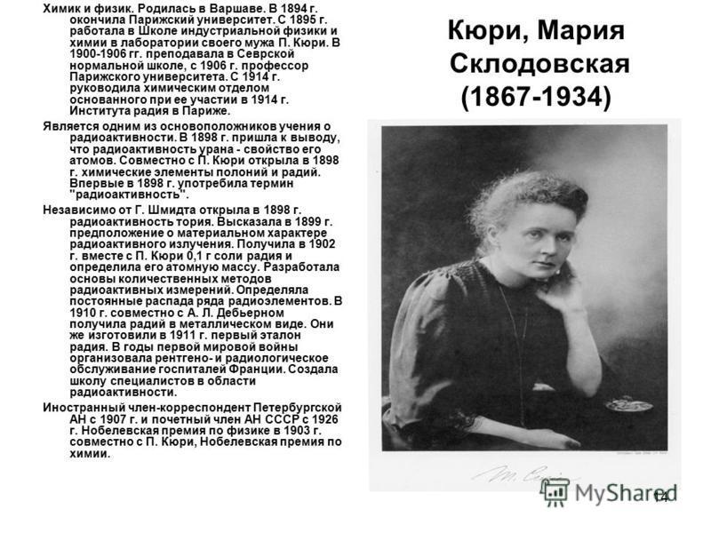 14 Кюри, Мария Склодовская (1867-1934) Химик и физик. Родилась в Варшаве. В 1894 г. окончила Парижский университет. С 1895 г. работала в Школе индустриальной физики и химии в лаборатории своего мужа П. Кюри. В 1900-1906 гг. преподавала в Севрской нор