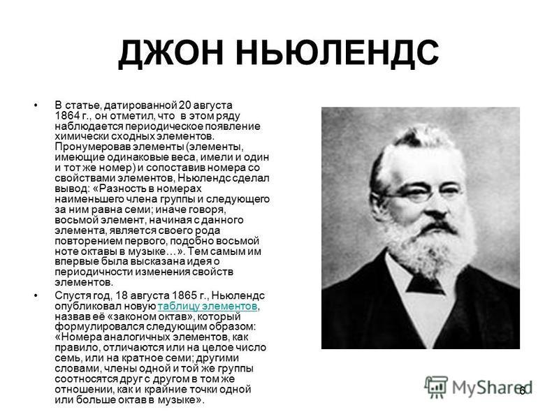 6 ДЖОН НЬЮЛЕНДС В статье, датированной 20 августа 1864 г., он отметил, что в этом ряду наблюдается периодическое появление химически сходных элементов. Пронумеровав элементы (элементы, имеющие одинаковые веса, имели и один и тот же номер) и сопостави