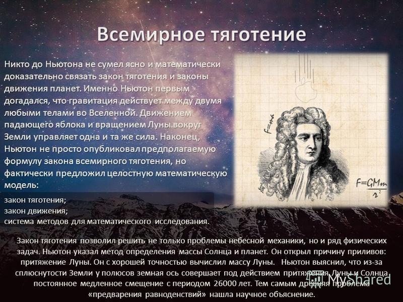 Никто до Ньютона не сумел ясно и математически доказательно связать закон тяготения и законы движения планет. Именно Ньютон первым догадался, что гравитация действует между двумя любыми телами во Вселенной. Движением падающего яблока и вращением Луны