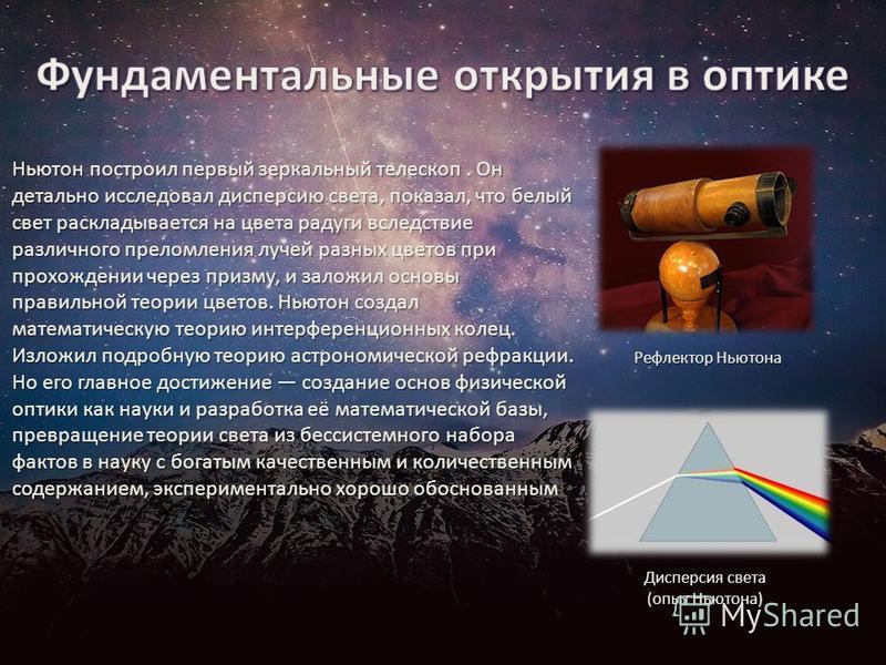 Ньютон построил первый зеркальный телескоп. Он детально исследовал дисперсию света, показал, что белый свет раскладывается на цвета радуги вследствие различного преломления лучей разных цветов при прохождении через призму, и заложил основы правильной