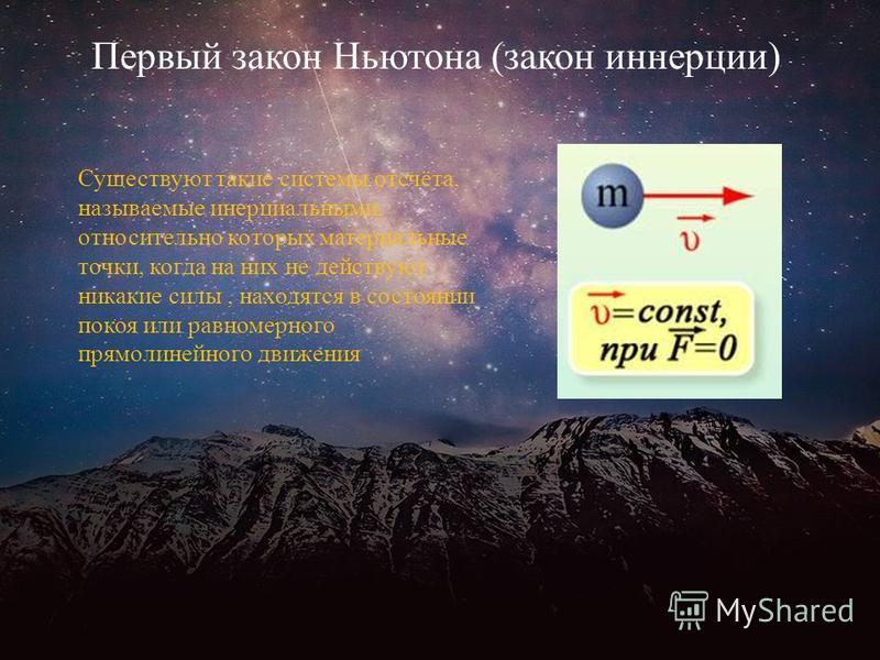 Первый закон Ньютона (закон инерции) Существуют такие системы отсчёта, называемые инерциальными, относительно которых материальные точки, когда на них не действуют никакие силы, находятся в состоянии покоя или равномерного прямолинейного движения