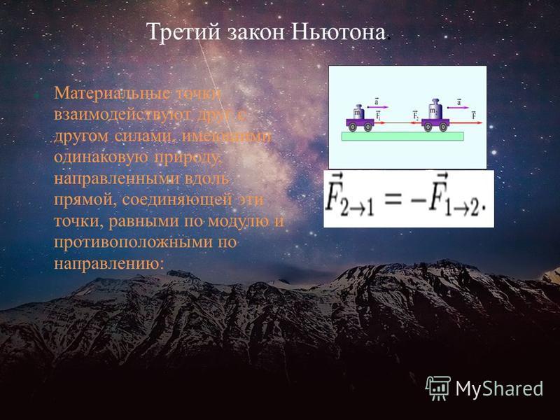 Третий закон Ньютона. Материальные точки взаимодействуют друг с другом силами, имеющими одинаковую природу, направленными вдоль прямой, соединяющей эти точки, равными по модулю и противоположными по направлению: