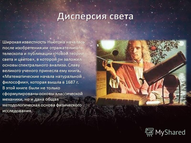 Широкая известность Ньютона началась после изобретения им отражательного телескопа и публикации «Новой теории света и цветов», в которой он заложил основы спектрального анализа. Славу великого ученого принесла ему книга «Математические начала натурал