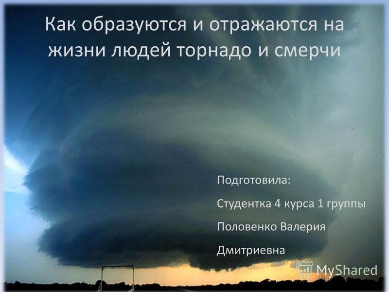 Как образуются и отражаются на жизни людей торнадо и смерчи Подготовила: Студентка 4 курса 1 группы Половенко Валерия Дмитриевна