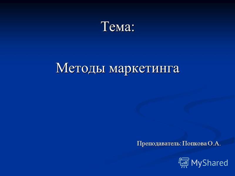 Тема: Методы маркетинга Преподаватель: Попкова О.А.