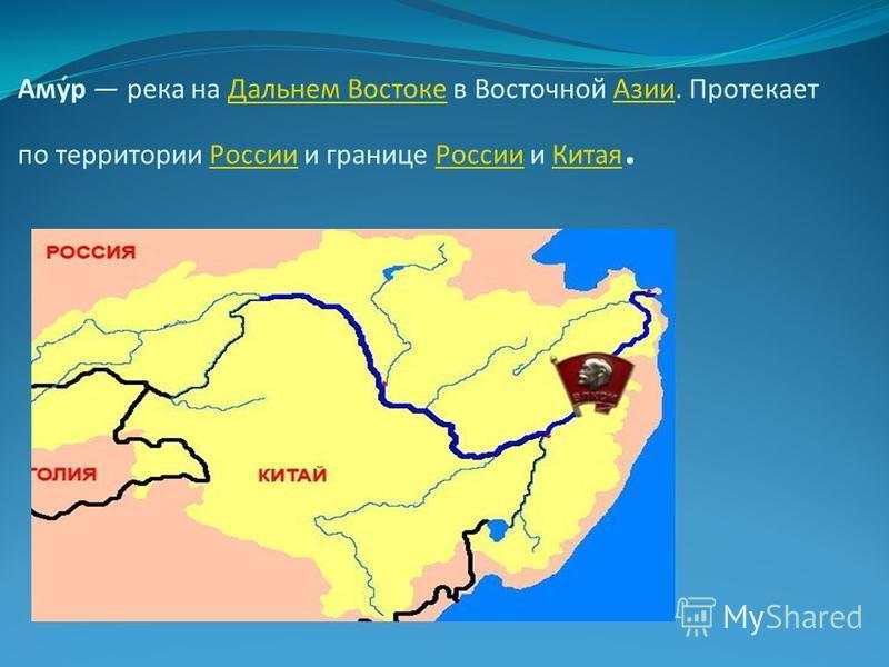 Аму́р река на Дальнем Востоке в Восточной Азии. Протекает по территории России и границе России и Китая.Дальнем Востоке АзииРоссии Китая