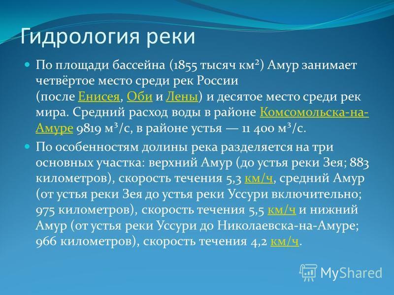Гидрология реки По площади бассейна (1855 тысяч км²) Амур занимает четвёртое место среди рек России (после Енисея, Оби и Лены) и десятое место среди рек мира. Средний расход воды в районе Комсомольска-на- Амуре 9819 м³/с, в районе устья 11 400 м³/с.Е