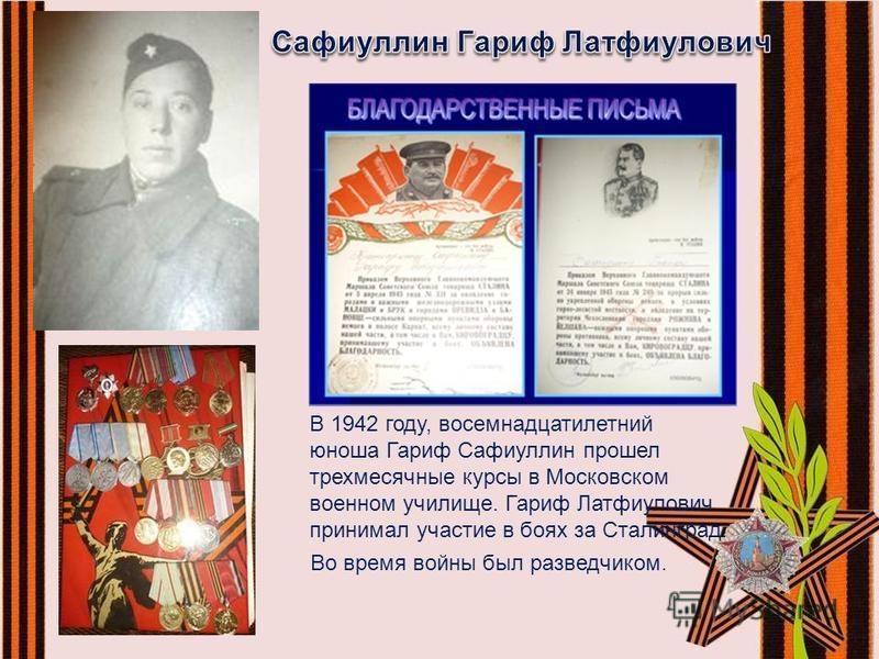 В 1942 году, восемнадцатилетний юноша Гариф Сафиуллин прошел трехмесячные курсы в Московском военном училище. Гариф Латфиулович принимал участие в боях за Сталинград. Во время войны был разведчиком.