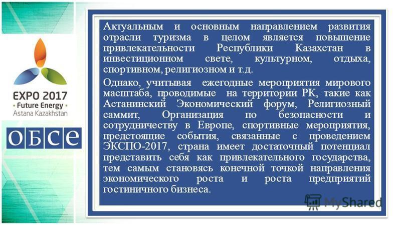 Актуальным и основным направлением развития отрасли туризма в целом является повышение привлекательности Республики Казахстан в инвестиционном свете, культурном, отдыха, спортивном, религиозном и т.д. Однако, учитывая ежегодные мероприятия мирового м