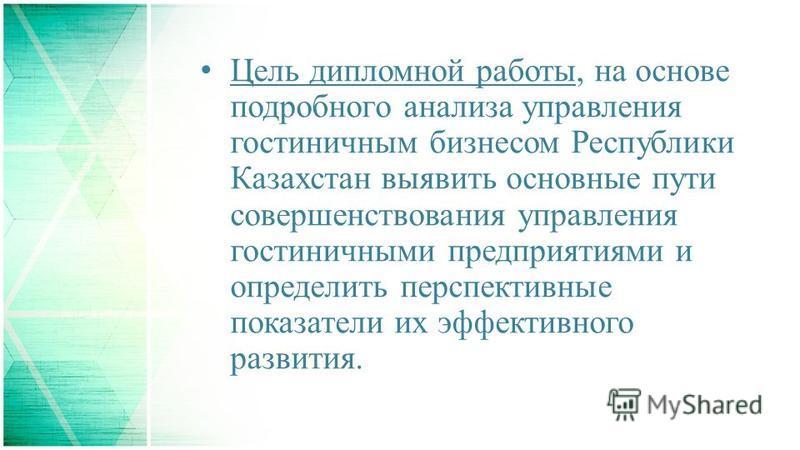 Цель дипломной работы, на основе подробного анализа управления гостиничным бизнесом Республики Казахстан выявить основные пути совершенствования управления гостиничными предприятиями и определить перспективные показатели их эффективного развития.
