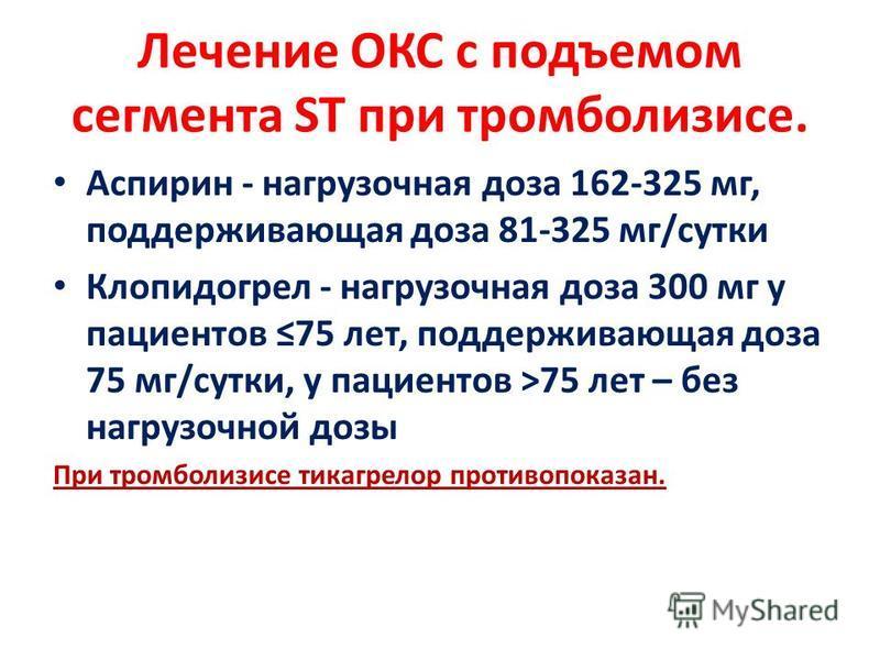 Лечение ОКС с подъемом сегмента ST при тромболизисе. Аспирин - нагрузочная доза 162-325 мг, поддерживающая доза 81-325 мг/сутки Клопидогрел - нагрузочная доза 300 мг у пациентов 75 лет, поддерживающая доза 75 мг/сутки, у пациентов >75 лет – без нагру