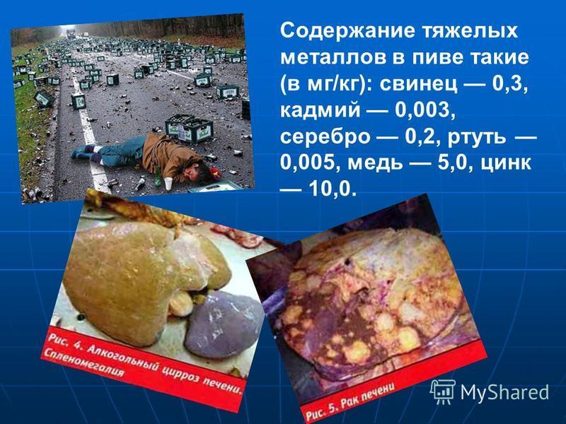 Содержание тяжелых металлов в пиве такие (в мг/кг): свинец 0,3, кадмий 0,003, серебро 0,2, ртуть 0,005, медь 5,0, цинк 10,0.