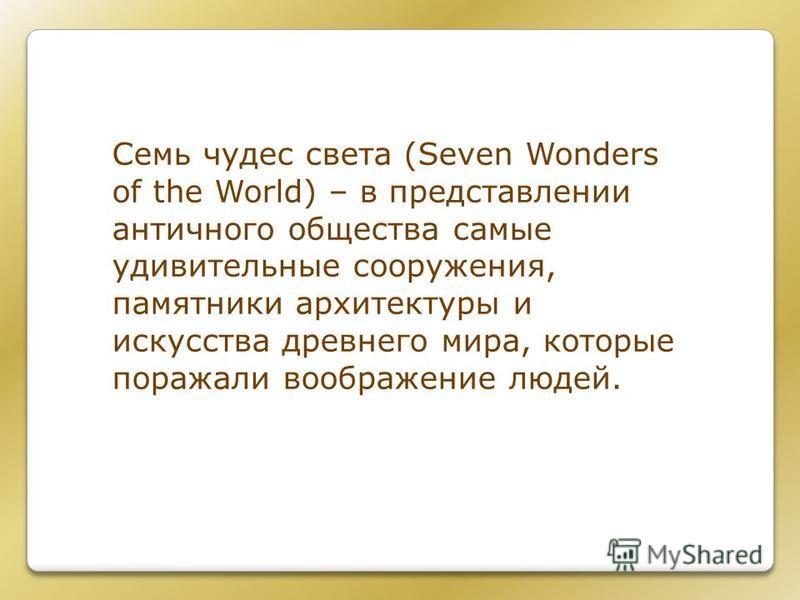Семь чудес света (Seven Wonders of the World) – в представлении античного общества самые удивительные сооружения, памятники архитектуры и искусства древнего мира, которые поражали воображение людей.