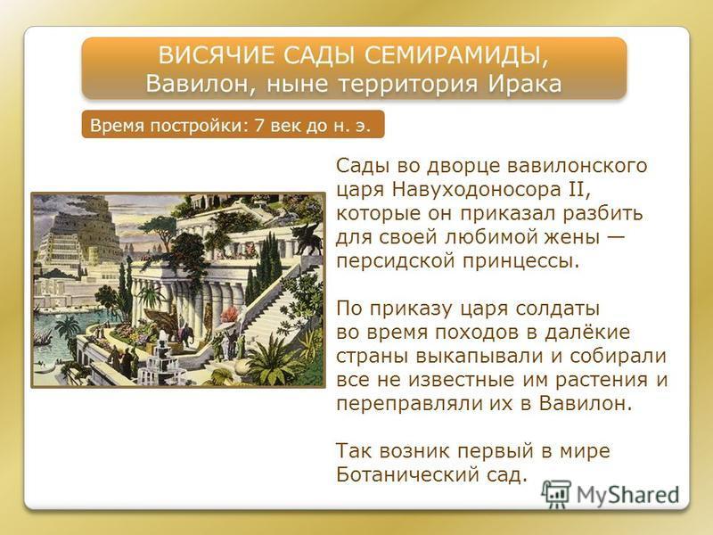 ВИСЯЧИЕ САДЫ СЕМИРАМИДЫ, Вавилон, ныне территория Ирака ВИСЯЧИЕ САДЫ СЕМИРАМИДЫ, Вавилон, ныне территория Ирака Время постройки: 7 век до н. э. Сады во дворце вавилонского царя Навуходоносора II, которые он приказал разбить для своей любимой жены пер