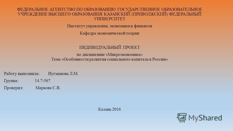 ФЕДЕРАЛЬНОЕ АГЕНТСТВО ПО ОБРАЗОВАНИЮ ГОСУДАРСТВЕННОЕ ОБРАЗОВАТЕЛЬНОЕ УЧРЕЖДЕНИЕ ВЫСШЕГО ОБРАЗОВАНИЯ КАЗАНСКИЙ (ПРИВОЛЖСКИЙ) ФЕДЕРАЛЬНЫЙ УНИВЕРСИТЕТ Институт управления, экономики и финансов Кафедра экономической теории ИНДИВИДУАЛЬНЫЙ ПРОЕКТ по дисцип