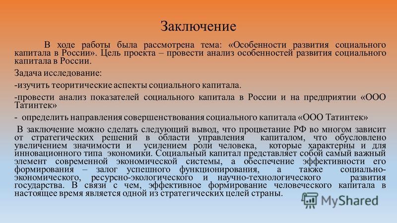 Заключение В ходе работы была рассмотрена тема: «Особенности развития социального капитала в России». Цель проекта – провести анализ особенностей развития социального капитала в России. Задача исследование: -изучить теоретические аспекты социального