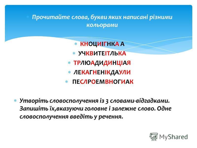 Прочитайте слова, букви яких написані різними кольорами КНОЦИІГНКА А УЧКВИТЕІТЛЬКА ТРЛЮАДИДИНЦІАЯ ЛЕКАГНЕНІКДАУЛИ ПЕСЛРОЕМВНОГИАК Утворіть словосполучення із 3 словами-відгадками. Запишіть їх,вказуючи головне і залежне слово. Одне словосполучення вве