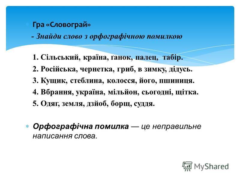 Гра «Словограй» - Знайди слово з орфографічною помилкою 1. Сільський, країна, ґанок, палец, табір. 2. Російська, чернетка, гриб, в зимку, дідусь. 3. Кущик, стеблина, колосся, його, пшиниця. 4. Вбрання, україна, мільйон, сьогодні, щітка. 5. Одяг, земл
