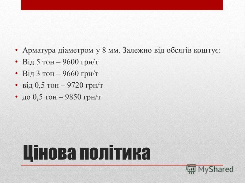 Цінова політика Арматура діаметром у 8 мм. Залежно від обсягів коштує: Від 5 тон – 9600 грн/т Від 3 тон – 9660 грн/т від 0,5 тон – 9720 грн/т до 0,5 тон – 9850 грн/т