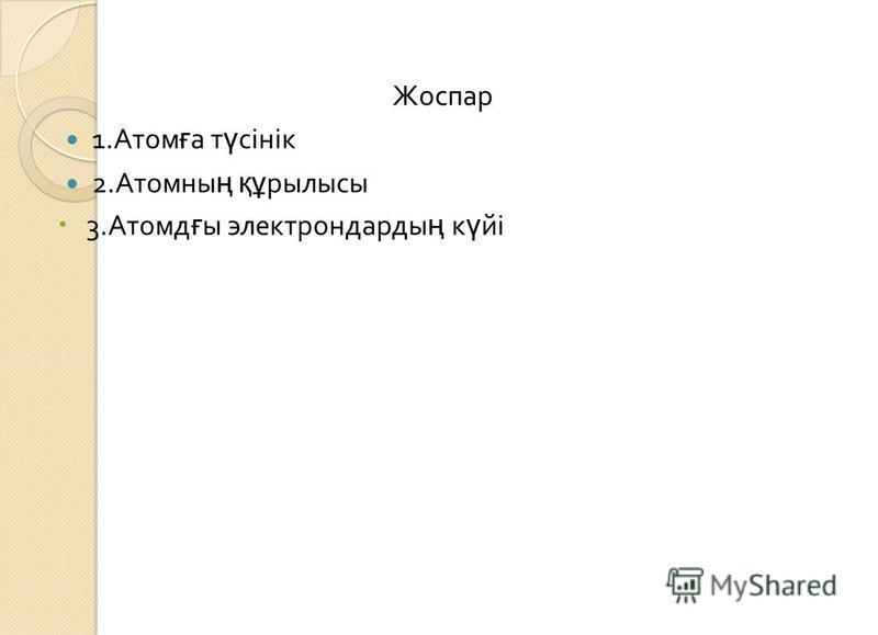 Жоспар 1. Атом ғ а т ү сінік 2. Атомны ң құ рылысы 3. Атомд ғ ы электрондарды ң к ү йі