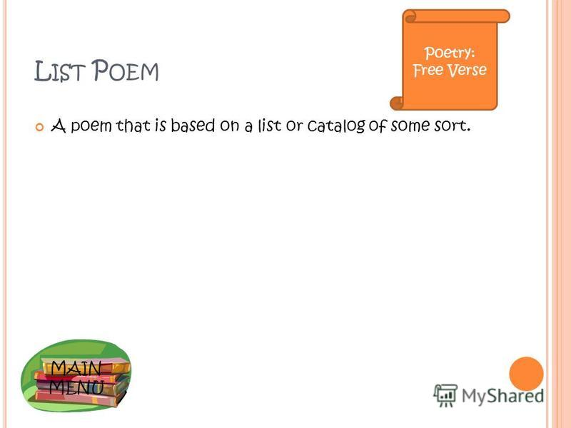 MAIN MENU L IST P OEM A poem that is based on a list or catalog of some sort. Poetry: Free Verse