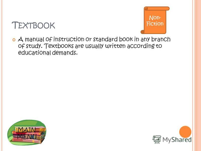 MAIN MENU T EXTBOOK A manual of instruction or standard book in any branch of study. Textbooks are usually written according to educational demands. Non- Fiction