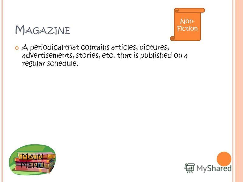 MAIN MENU M AGAZINE A periodical that contains articles, pictures, advertisements, stories, etc. that is published on a regular schedule. Non- Fiction