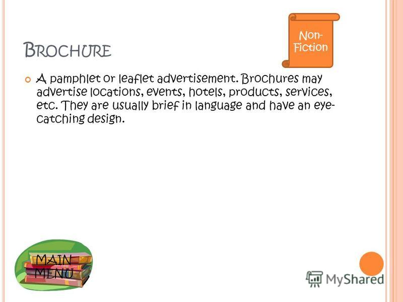 MAIN MENU B ROCHURE A pamphlet or leaflet advertisement. Brochures may advertise locations, events, hotels, products, services, etc. They are usually brief in language and have an eye- catching design. Non- Fiction