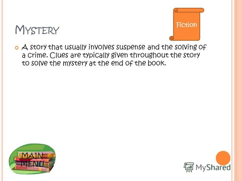 MAIN MENU M YSTERY A story that usually involves suspense and the solving of a crime. Clues are typically given throughout the story to solve the mystery at the end of the book. Fiction