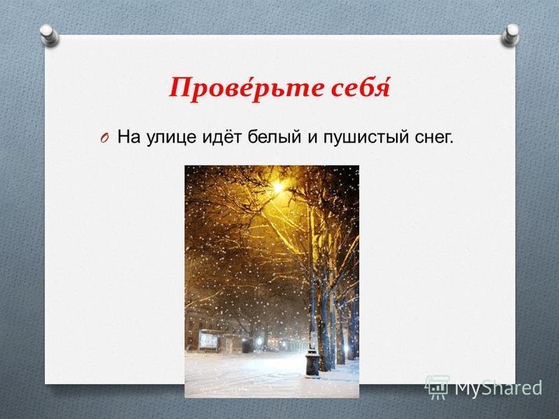Проверьте себя O На улице идёт белый и пушистый снег.