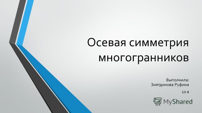 Осевая симметрия многогранников Выполнила: Зиятдинова Руфина 10 а
