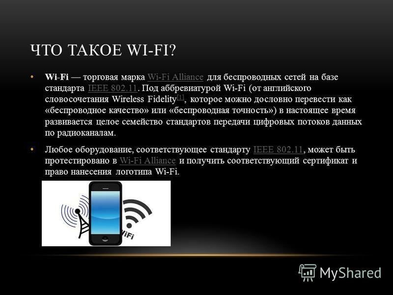 ЧТО ТАКОЕ WI-FI? Wi-Fi торговая марка Wi-Fi Alliance для беспроводных сетей на базе стандарта IEEE 802.11. Под аббревиатурой Wi-Fi (от английского словосочетания Wireless Fidelity [1], которое можно дословно перевести как «беспроводное качество» или