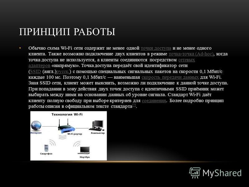 ПРИНЦИП РАБОТЫ Обычно схема Wi-Fi сети содержит не менее одной точки доступа и не менее одного клиента. Также возможно подключение двух клиентов в режиме точка-точка (Ad-hoc), когда точка доступа не используется, а клиенты соединяются посредством сет