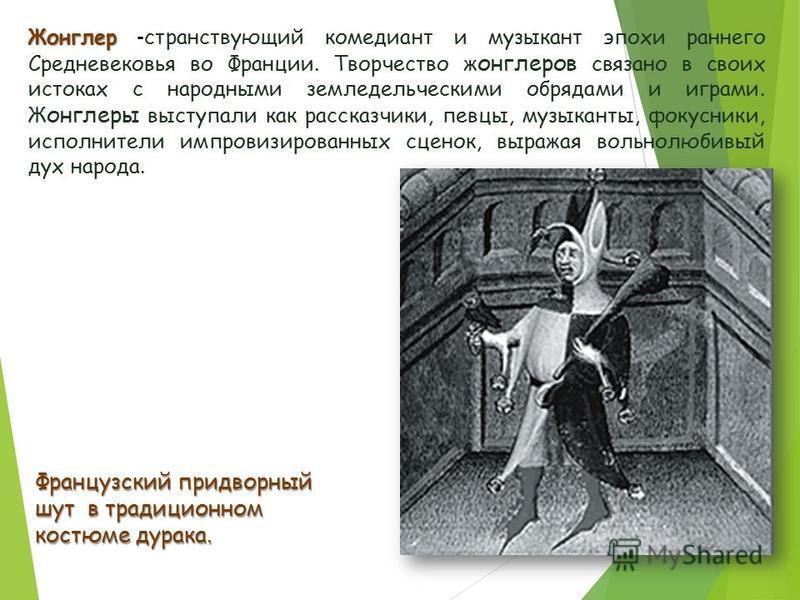 Жонглер Жонглер - странствующий комедиант и музыкант эпохи раннего Средневековья во Франции. Творчество жонглеров связано в своих истоках с народными земледельческими обрядами и играми. Ж онглеры выступали как рассказчики, певцы, музыканты, фокусники