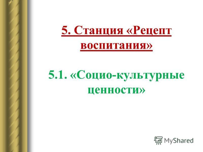 5. Станция «Рецепт воспитания» 5.1. «Социо-культурные ценности»