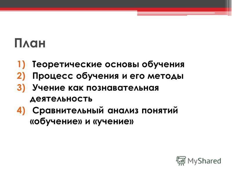 План 1) Теоретические основы обучения 2) Процесс обучения и его методы 3) Учение как познавательная деятельность 4) Сравнительный анализ понятий «обучение» и «учение»