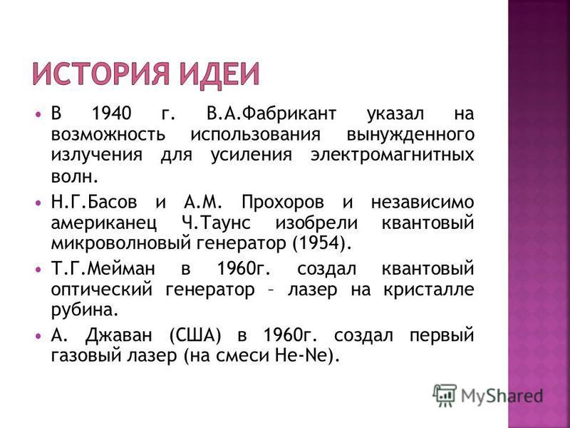 В 1940 г. В.А.Фабрикант указал на возможность использования вынужденного излучения для усиления электромагнитных волн. Н.Г.Басов и А.М. Прохоров и независимо американец Ч.Таунс изобрели квантовый микроволновый генератор (1954). Т.Г.Мейман в 1960 г. с