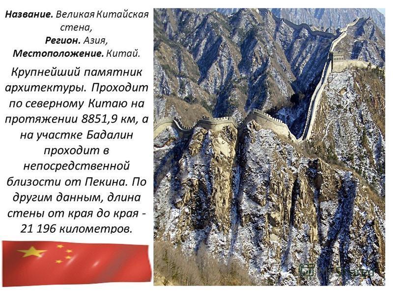 Название. Великая Китайская стена, Регион. Азия, Местоположение. Китай. Крупнейший памятник архитектуры. Проходит по северному Китаю на протяжении 8851,9 км, а на участке Бадалин проходит в непосредственной близости от Пекина. По другим данным, длин