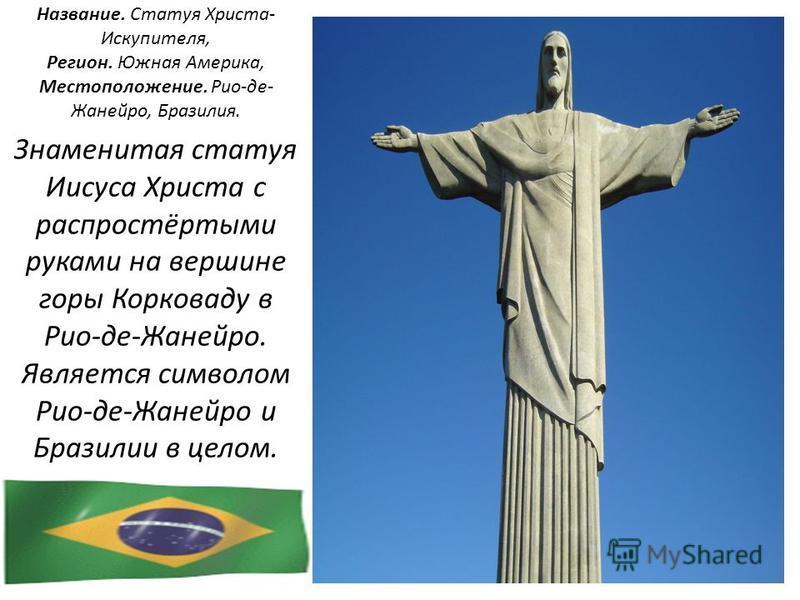 Название. Статуя Христа- Искупителя, Регион. Южная Америка, Местоположение. Рио-де- Жанейро, Бразилия. Знаменитая статуя Иисуса Христа с распростёртыми руками на вершине горы Корковаду в Рио-де-Жанейро. Является символом Рио-де-Жанейро и Бразилии в ц